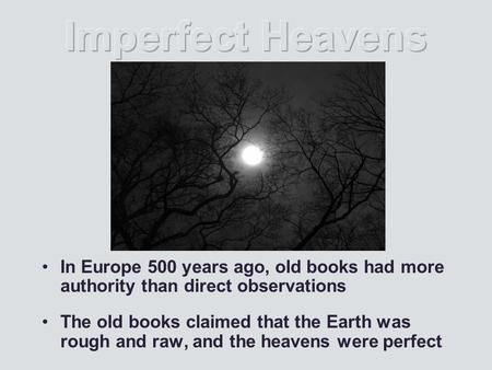 In Europe 500 years ago, old books had more authority than direct observations The old books claimed that the Earth was rough and raw, and the heavens.