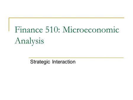 Strategic Interaction Finance 510: Microeconomic Analysis.