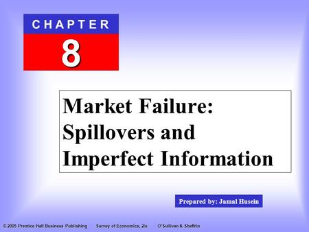 Prepared by: Jamal Husein C H A P T E R 8 © 2005 Prentice Hall Business PublishingSurvey of Economics, 2/eO'Sullivan & Sheffrin Market Failure: Spillovers.