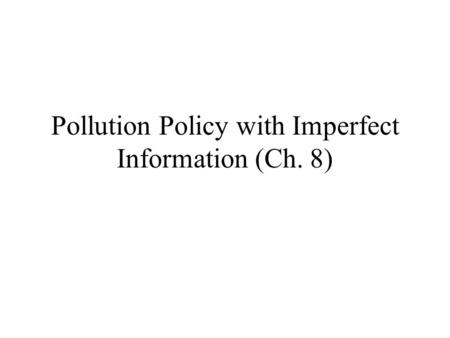 Pollution Policy with Imperfect Information (Ch. 8)