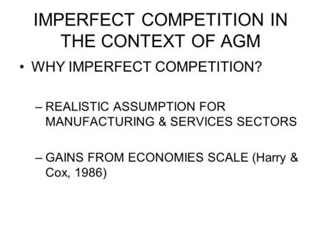 IMPERFECT COMPETITION IN THE CONTEXT OF AGM WHY IMPERFECT COMPETITION? –REALISTIC ASSUMPTION FOR MANUFACTURING & SERVICES SECTORS –GAINS FROM ECONOMIES.