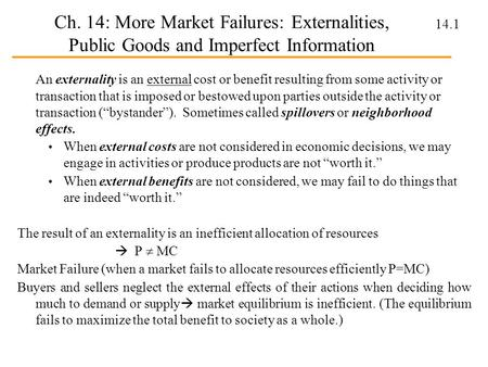 Ch. 14: More Market Failures: Externalities, Public Goods and Imperfect Information An externality is an external cost or benefit resulting from some activity.