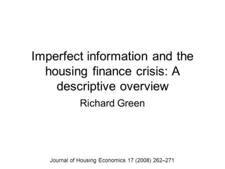 Imperfect information and the <strong>housing</strong> finance crisis: A descriptive overview Richard Green Journal of <strong>Housing</strong> Economics 17 (2008) 262–271.