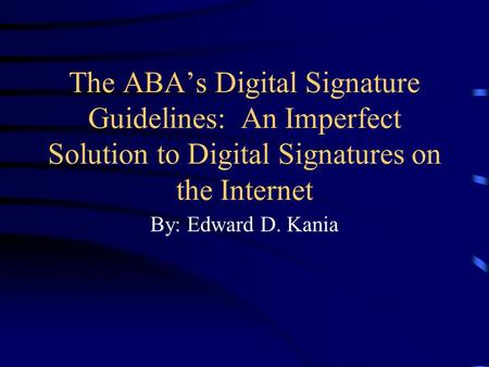 The ABA's Digital Signature Guidelines: An Imperfect Solution to Digital Signatures on the Internet By: Edward D. Kania.