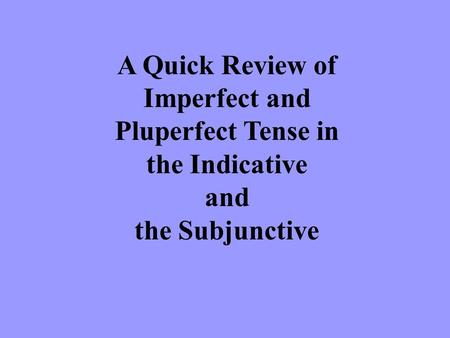 A Quick Review of Imperfect and Pluperfect Tense in the Indicative and the Subjunctive.