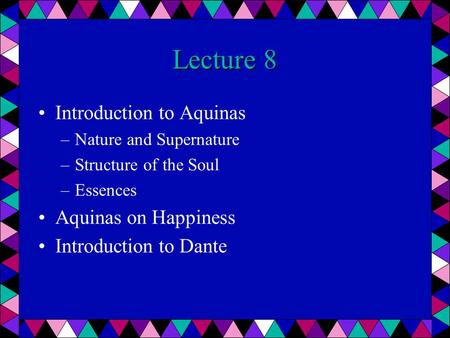 Lecture 8 Introduction to Aquinas –Nature and Supernature –Structure of the Soul –Essences Aquinas on Happiness Introduction to Dante.