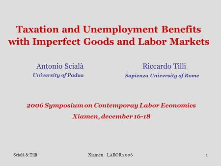Scialà & TilliXiamen - LABOR 20061 Taxation and Unemployment Benefits with Imperfect Goods and Labor Markets Antonio Scialà Riccardo Tilli University of.
