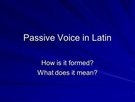 Passive Voice in Latin How is it formed? What does it mean?