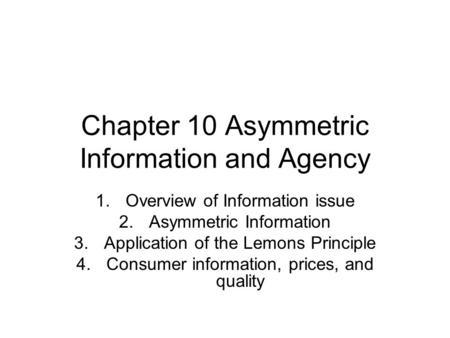 Chapter 10 Asymmetric Information and Agency 1.Overview of Information issue 2.Asymmetric Information 3.Application of the Lemons Principle 4.Consumer.