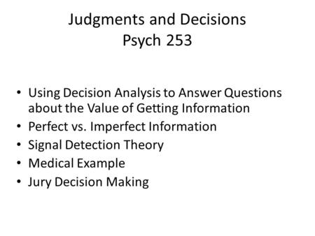 Judgments and Decisions Psych 253 Using Decision Analysis to Answer Questions about the Value of Getting Information Perfect vs. Imperfect Information.