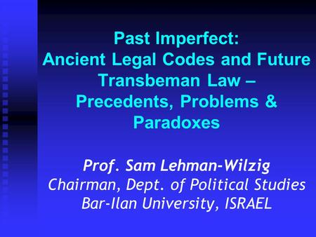 Past Imperfect: Ancient Legal Codes and Future Transbeman Law – Precedents, Problems & Paradoxes Prof. Sam Lehman-Wilzig Chairman, Dept. of Political Studies.