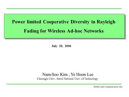 Power limited Cooperative Diversity in Rayleigh Fading for Wireless Ad-hoc Networks July 20, 2006 Nam-Soo Kim, Ye Hoon Lee Cheongju Univ., Seoul National.