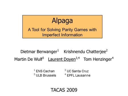 Alpaga A Tool for Solving Parity Games with Imperfect Information Dietmar Berwanger 1 Krishnendu Chatterjee 2 Martin De Wulf 3 Laurent Doyen 3,4 Tom Henzinger.