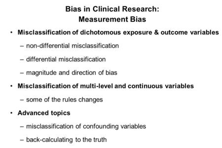 Bias in Clinical Research: Measurement Bias Misclassification of dichotomous exposure & outcome variables –non-differential misclassification –differential.