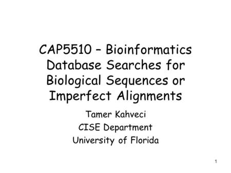 1 CAP5510 – Bioinformatics Database Searches for Biological Sequences or Imperfect Alignments Tamer Kahveci CISE Department University of Florida.