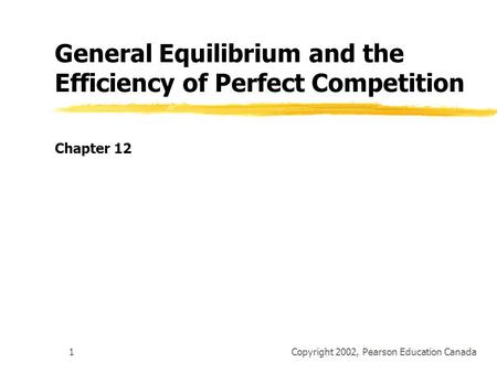 Copyright 2002, Pearson Education Canada1 General Equilibrium and the Efficiency of Perfect Competition Chapter 12.