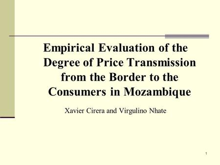 1 Empirical Evaluation of the Degree of Price Transmission from the Border to the Consumers in Mozambique Xavier Cirera and Virgulino Nhate.