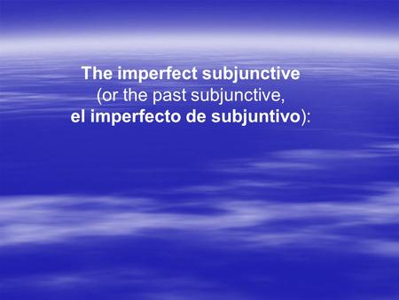 The imperfect subjunctive (or the past subjunctive, el imperfecto de subjuntivo):