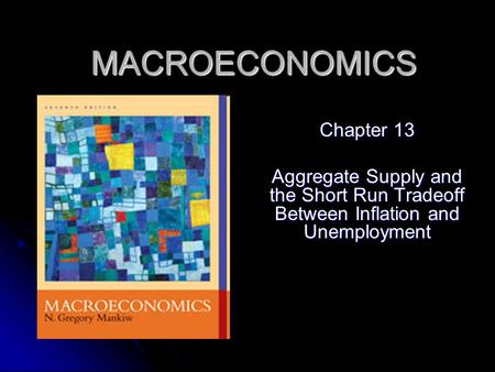 MACROECONOMICS Chapter 13 Aggregate Supply and the Short Run Tradeoff Between Inflation and Unemployment.