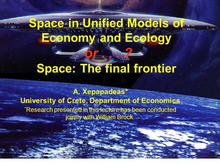 Space in Unified Models of Economy and Ecology or... ? Space: The final frontier A. Xepapadeas* University of Crete, Department of Economics * Research.