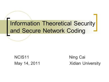 Information Theoretical Security and Secure Network Coding NCIS11 Ning Cai May 14, 2011 Xidian University.
