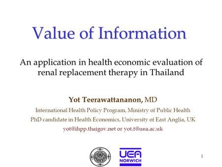 1 Value of Information Yot Teerawattananon, MD International Health Policy Program, Ministry of Public Health PhD candidate in Health Economics, University.