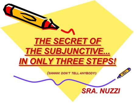 THE SECRET OF THE SUBJUNCTIVE... IN ONLY THREE STEPS! SRA. NUZZI ( SHHHH! DON'T TELL ANYBODY!)