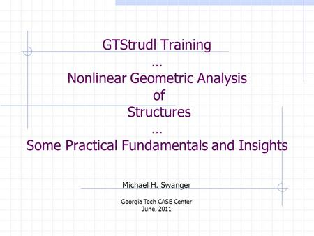 GTStrudl Training … Nonlinear Geometric Analysis of Structures … Some Practical Fundamentals and Insights Michael H. Swanger Georgia Tech CASE Center June,