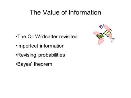 The Value of Information The Oil Wildcatter revisited Imperfect information Revising probabilities Bayes' theorem.