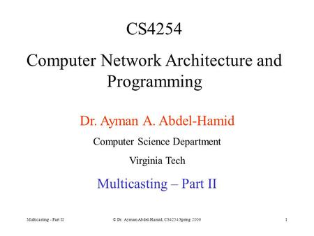 Multicasting - Part II© Dr. Ayman Abdel-Hamid, CS4254 Spring 20061 CS4254 Computer Network Architecture and Programming Dr. Ayman A. Abdel-Hamid Computer.