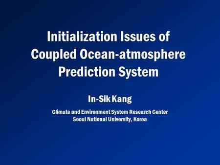 Initialization Issues of Coupled Ocean-atmosphere Prediction System Climate and Environment System Research Center Seoul National University, Korea In-Sik.
