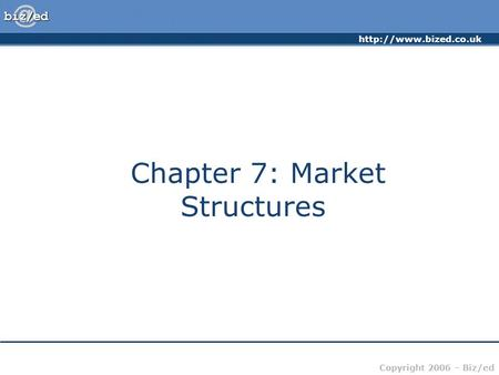 Copyright 2006 – Biz/ed Chapter 7: <strong>Market</strong> <strong>Structures</strong>.