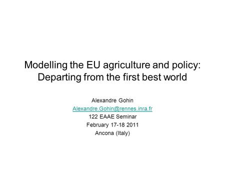 Modelling the EU agriculture and policy: Departing from the first best world Alexandre Gohin 122 EAAE Seminar February 17-18.