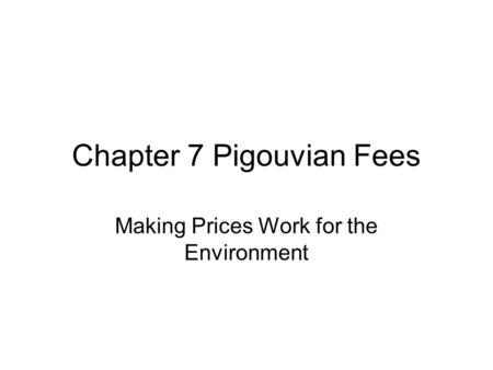 Chapter 7 Pigouvian Fees Making Prices Work for the Environment.