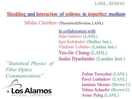 Shedding and Interaction of solitons in imperfect medium Misha Chertkov (Theoretical Division, LANL) LANL, 02/05/03 ``Statistical Physics of Fiber Optics.