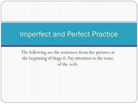 The following are the sentences from the pictures at the beginning of Stage 6. Pay attention to the tense of the verb. Imperfect and Perfect Practice.
