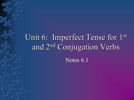 Unit 6: Imperfect Tense for 1 st and 2 nd Conjugation Verbs Notes 6.1.
