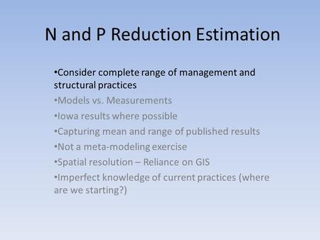 N and P Reduction Estimation Consider complete range of management and structural practices Models vs. Measurements Iowa results where possible Capturing.