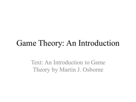 Game Theory: An Introduction Text: An Introduction to Game Theory by Martin J. Osborne.