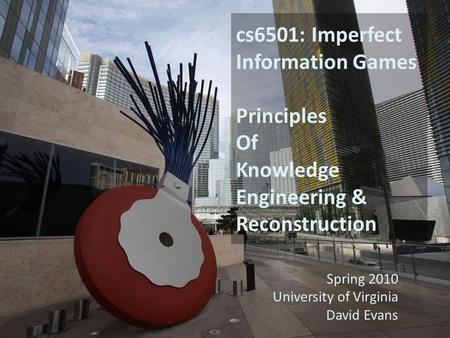 Cs6501: Imperfect Information Games Principles Of Knowledge Engineering & Reconstruction Spring 2010 University of Virginia David Evans.