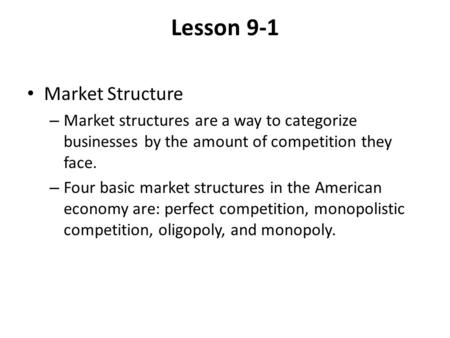 Lesson 9-1 Market Structure – Market structures are a way to categorize businesses by the amount of competition they face. – Four basic market structures.