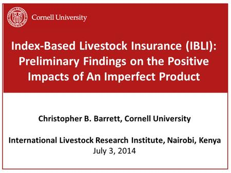 Index-Based Livestock Insurance (IBLI): Preliminary Findings on the Positive Impacts of An Imperfect Product Christopher B. Barrett, Cornell University.