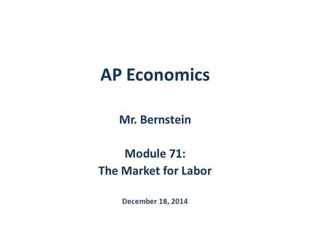 Mr. Bernstein Module 71: The Market for Labor December 18, 2014