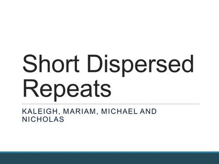 Short Dispersed Repeats KALEIGH, MARIAM, MICHAEL AND NICHOLAS.