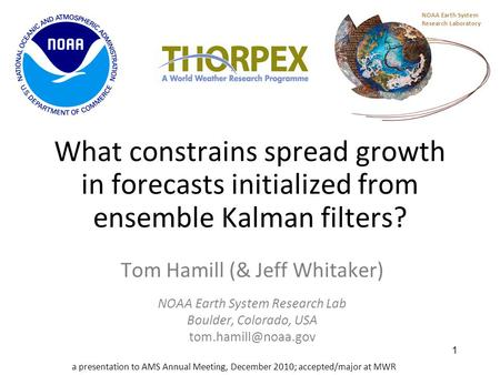 1 What constrains spread growth in forecasts initialized from ensemble Kalman filters? Tom Hamill (& Jeff Whitaker) NOAA Earth System Research Lab Boulder,