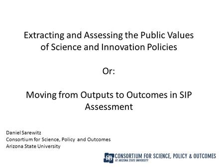 Extracting and Assessing the Public Values of Science and Innovation Policies Or: Moving from Outputs to Outcomes in SIP Assessment Daniel Sarewitz Consortium.