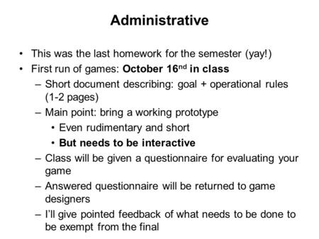 Administrative This was the last homework for the semester (yay!) First run of games: October 16 nd in class –Short document describing: goal + operational.