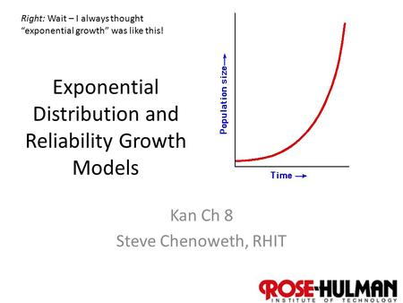 "1 Exponential Distribution and Reliability Growth Models Kan Ch 8 Steve Chenoweth, RHIT Right: Wait – I always thought ""exponential growth"" was like this!"