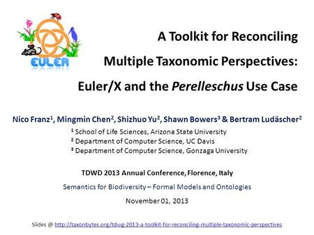 A Toolkit for Reconciling Multiple Taxonomic Perspectives: Euler/X and the Perelleschus Use Case Nico Franz 1, Mingmin Chen 2, Shizhuo Yu 2, Shawn Bowers.