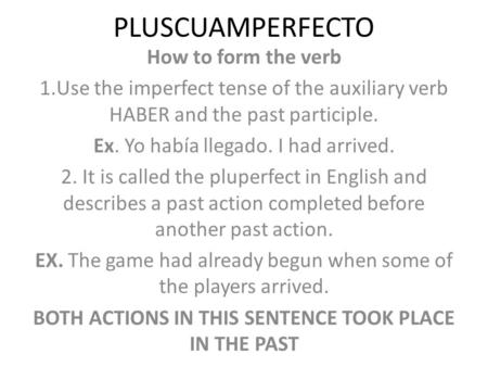 PLUSCUAMPERFECTO How to form the verb 1.Use the imperfect tense of the auxiliary verb HABER and the past participle. Ex. Yo había llegado. I had arrived.
